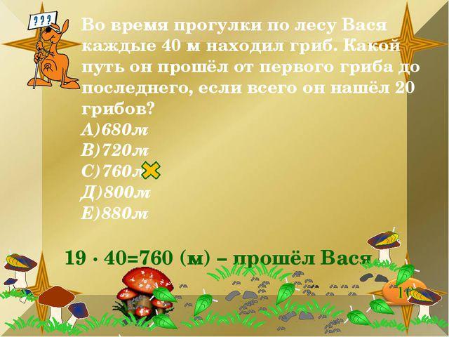 Во время прогулки по лесу Вася каждые 40 м находил гриб. Какой путь он прошёл...