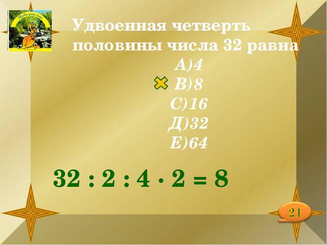 Удвоенная четверть половины числа 32 равна А)4 В)8 С)16 Д)32 Е)64 32 : 2 : 4...