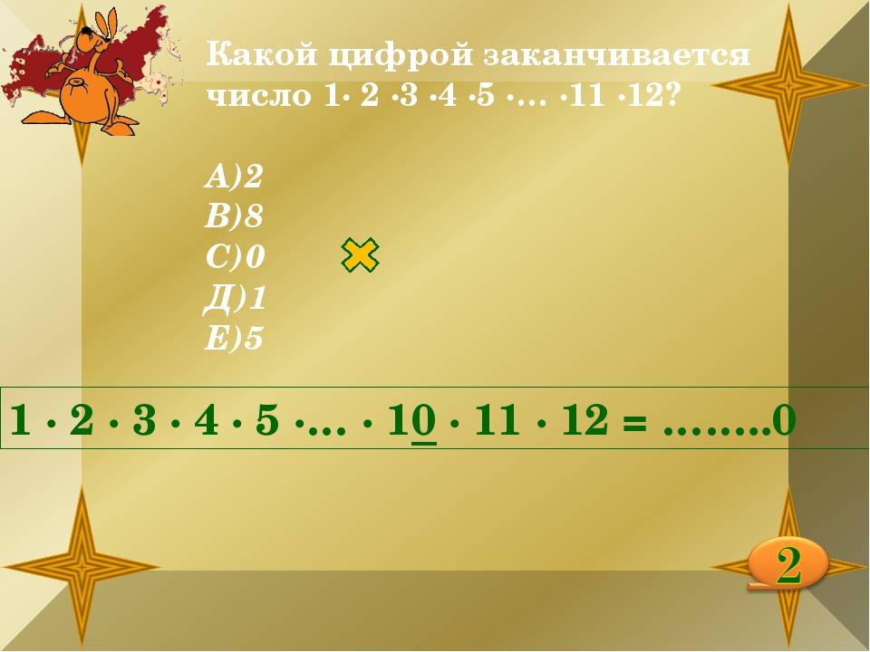 Какой цифрой заканчивается число 1∙ 2 ∙3 ∙4 ∙5 ∙… ∙11 ∙12? А)2 В)8 С)0 Д)1 Е)...