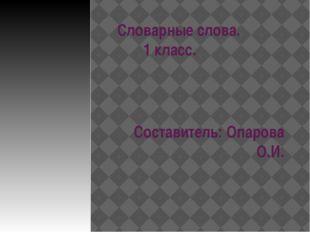 Словарные слова. 1 класс. Составитель: Опарова О.И.