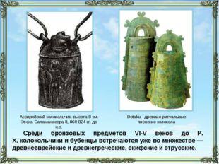 Среди бронзовых предметов VI-V веков до Р. Х.колокольчики и бубенцы встречаю