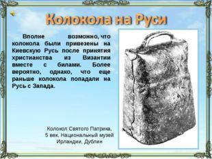 Вполне возможно,что колокола были привезены на Киевскую Русь после принятия