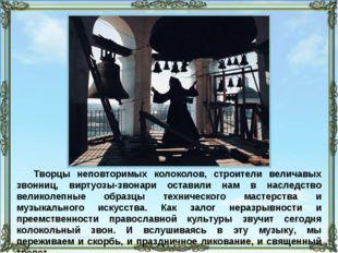 Творцы неповторимых колоколов, строители величавых звонниц, виртуозы-звонари