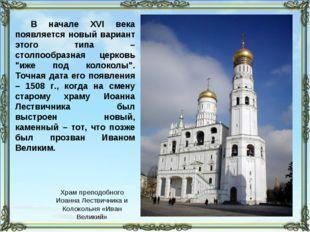 В начале XVI века появляется новый вариант этого типа – столпообразная церков