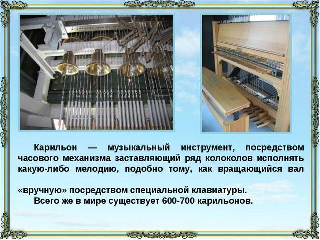 Карильон — музыкальный инструмент, посредством часового механизма заставляющи...