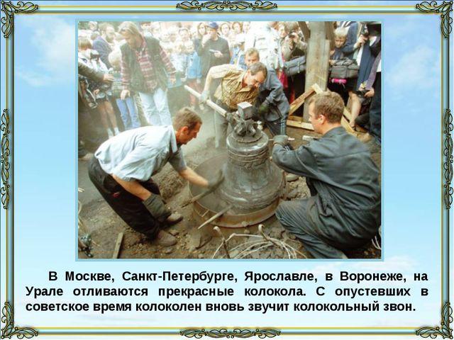 В Москве, Санкт-Петербурге, Ярославле, в Воронеже, на Урале отливаются прекра...