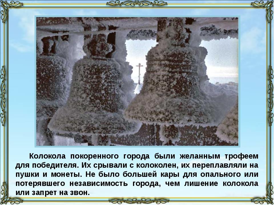 Колокола покоренного города были желанным трофеем для победителя. Их срывали...