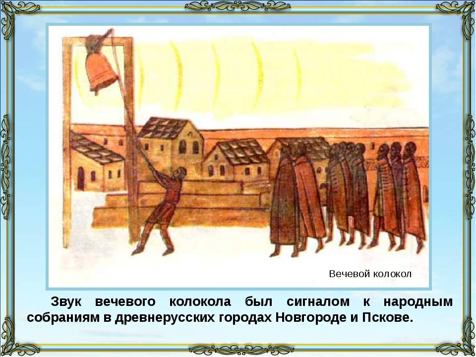 Звук вечевого колокола был сигналом к народным собраниям в древнерусских горо...