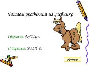 Решаем уравнения из учебника I вариант: № 52 (а, г) II вариант: № 52 (б, в) П