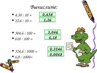 Вычислите: 4,38 : 10 = 12,6 : 10 = 304,6 : 100 = 618 : 100 = 324,6 : 1000 = 6