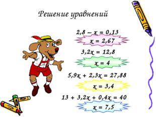 Решение уравнений 2,8 – х = 0,13 3,2х = 12,8 х = 2,67 5,9х + 2,3х = 27,88 х =
