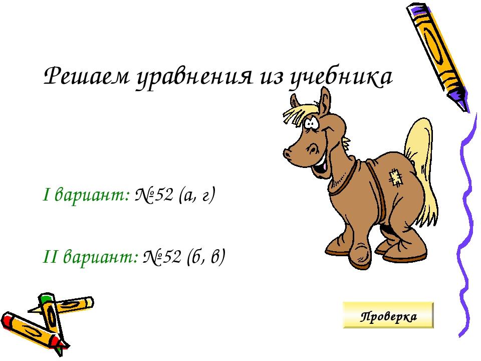 Решаем уравнения из учебника I вариант: № 52 (а, г) II вариант: № 52 (б, в) П...
