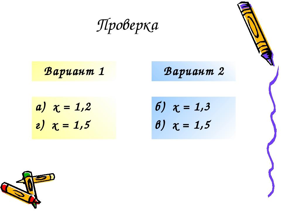 Проверка а) х = 1,2 г) х = 1,5 б) х = 1,3 в) х = 1,5 Вариант 1 Вариант 2