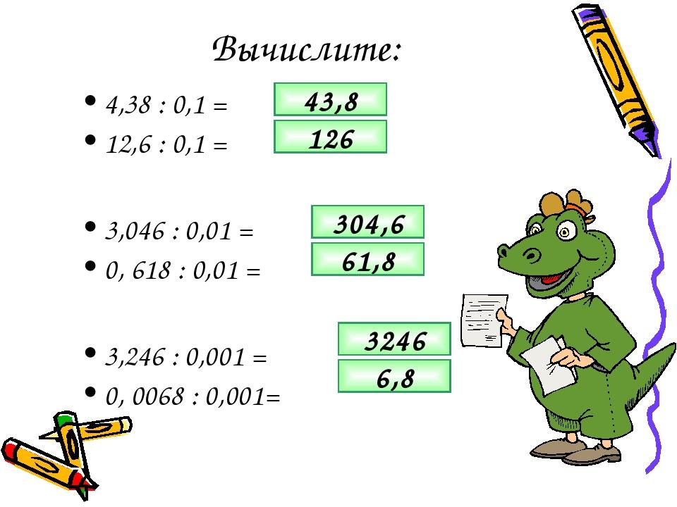 Вычислите: 4,38 : 0,1 = 12,6 : 0,1 = 3,046 : 0,01 = 0, 618 : 0,01 = 3,246 : 0...