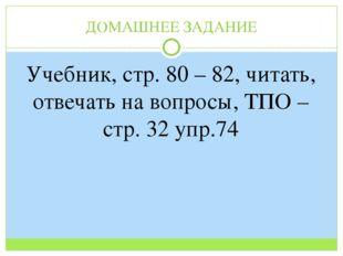ДОМАШНЕЕ ЗАДАНИЕ Учебник, стр. 80 – 82, читать, отвечать на вопросы, ТПО – ст