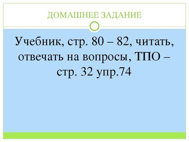 ДОМАШНЕЕ ЗАДАНИЕ Учебник, стр. 80 – 82, читать, отвечать на вопросы, ТПО – ст...