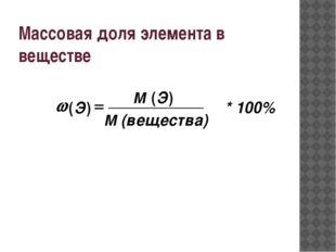 ) ( ) ( (вещества) М Э М Э = w * 100% Массовая доля элемента в веществе