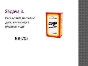 Задача 3. Рассчитайте массовую долю кислорода в пищевой соде NaHCO3