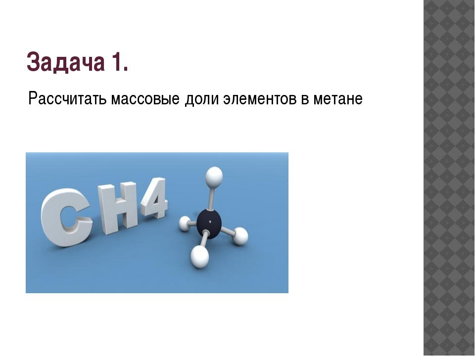 Задача 1. Рассчитать массовые доли элементов в метане