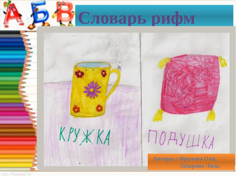 Словарь рифм Авторы : Фролова Оля, Захарова Лиза.