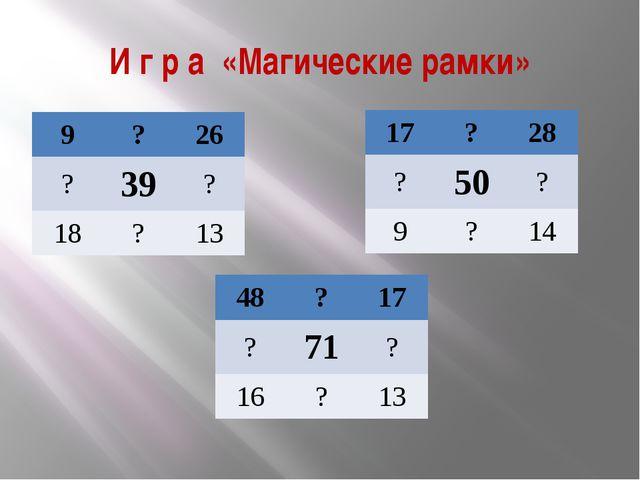 И г р а «Магические рамки» 9 ? 26 ? 39 ? 18 ? 13 17 ? 28 ? 50 ? 9 ? 14 48 ? 1...