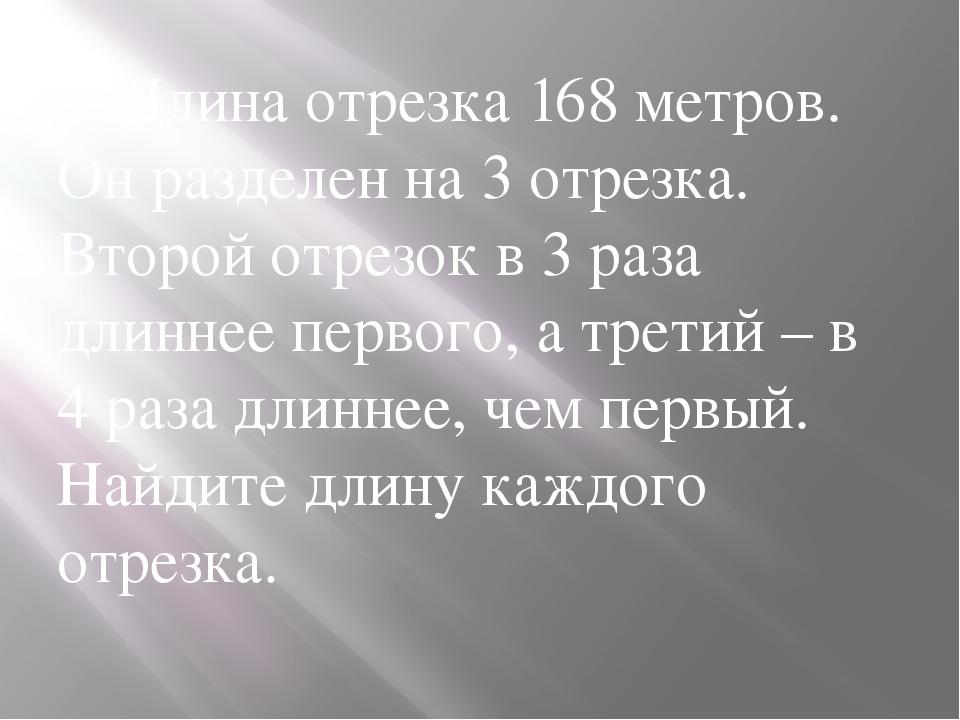 Длина отрезка 168 метров. Он разделен на 3 отрезка. Второй отрезок в 3 раза...