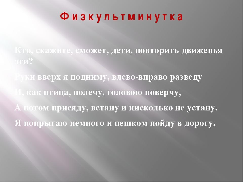 Ф и з к у л ь т м и н у т к а Кто, скажите, сможет, дети, повторить движенья...