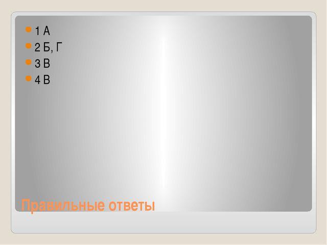 Правильные ответы 1 А 2 Б, Г 3 В 4 В
