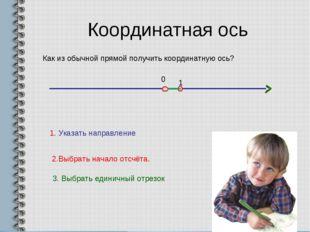 Координатная ось Как из обычной прямой получить координатную ось? 1. Указать