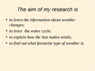 The aim of my research is to learn the information about weather changes; to