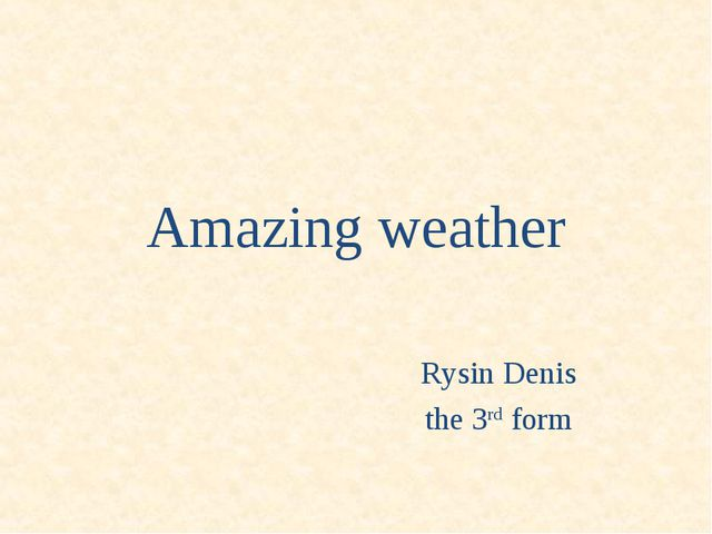 Amazing weather 		 				Rysin Denis 				the 3rd form