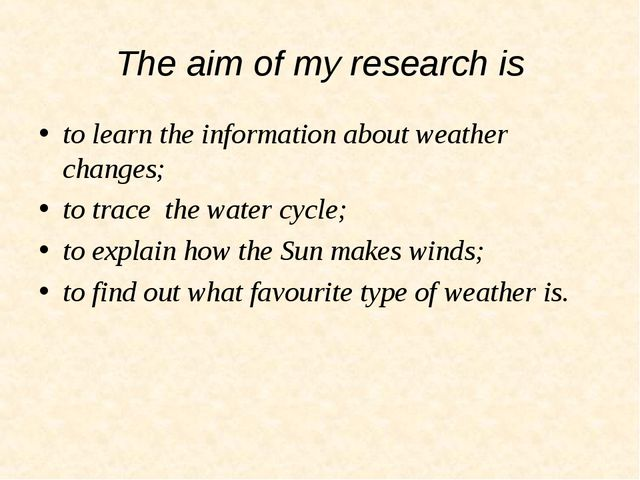The aim of my research is to learn the information about weather changes; to...