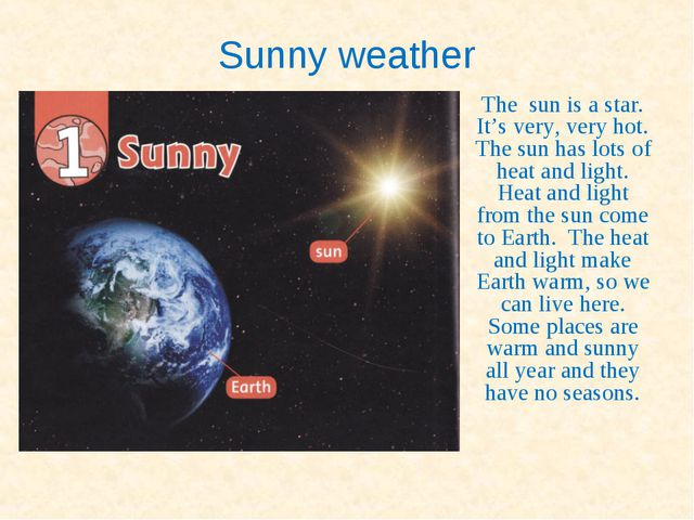 Sunny weather The sun is a star. It's very, very hot. The sun has lots of hea...