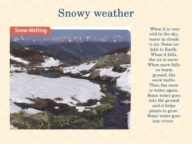 Snowy weather When it is very cold in the sky, water in clouds is ice. Some i...