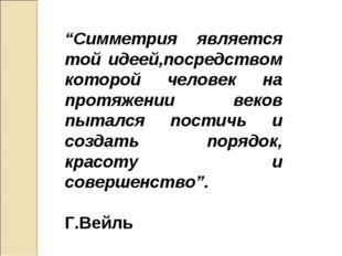 """""""Симметрия является той идеей,посредством которой человек на протяжении веков"""