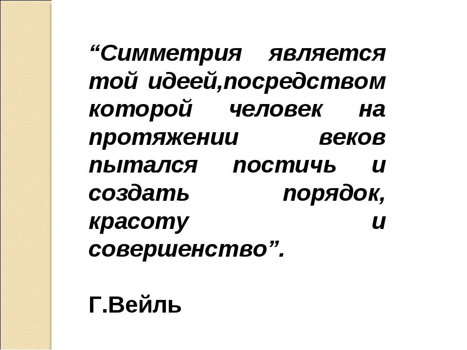 """""""Симметрия является той идеей,посредством которой человек на протяжении веков..."""