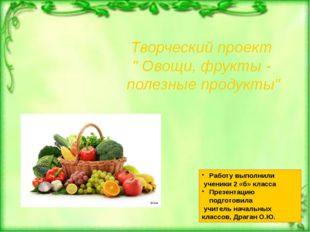 """Творческий проект """" Овощи, фрукты - полезные продукты"""" Работу выполнили учен"""