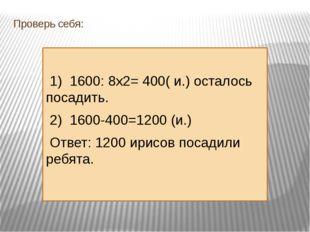 Проверь себя: 1) 1600: 8х2= 400( и.) осталось посадить. 2) 1600-400=1200 (и.)