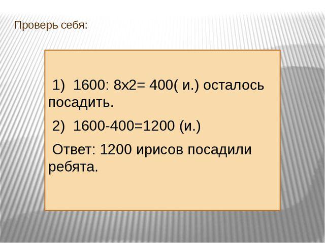 Проверь себя: 1) 1600: 8х2= 400( и.) осталось посадить. 2) 1600-400=1200 (и.)...