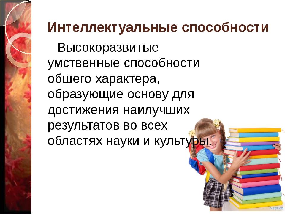 Интеллектуальные способности Высокоразвитые умственные способности общего хар...