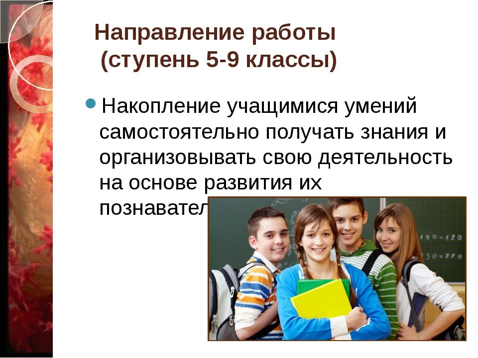 Направление работы (ступень 5-9 классы) Накопление учащимися умений самостоят...