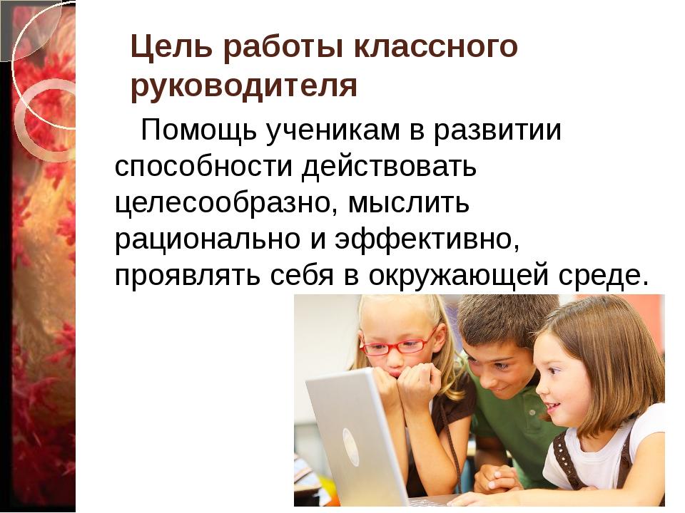 Цель работы классного руководителя Помощь ученикам в развитии способности дей...