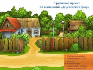 Групповой проект по технологии «Деревенский двор» Работу выполнили обучающие