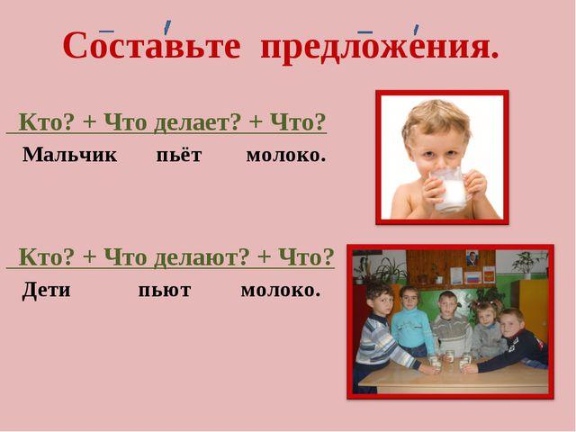 Кто? + Что делает? + Что? Мальчик пьёт молоко. Кто? + Что делают? + Что? Дет...