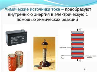 Химические источники тока – преобразуют внутреннюю энергия в электрическую с