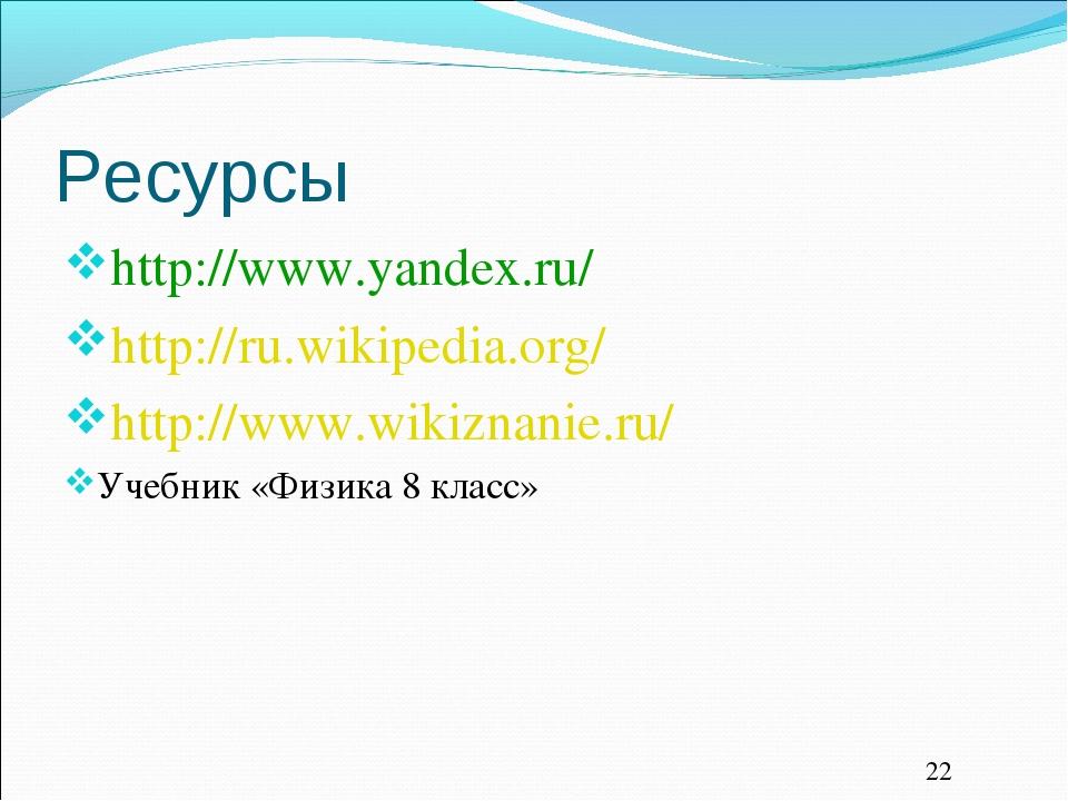 Ресурсы http://www.yandex.ru/ http://ru.wikipedia.org/ http://www.wikiznanie....