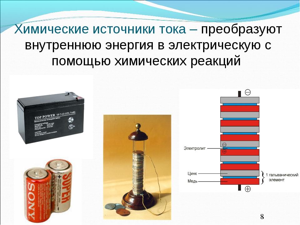Химические источники тока – преобразуют внутреннюю энергия в электрическую с...