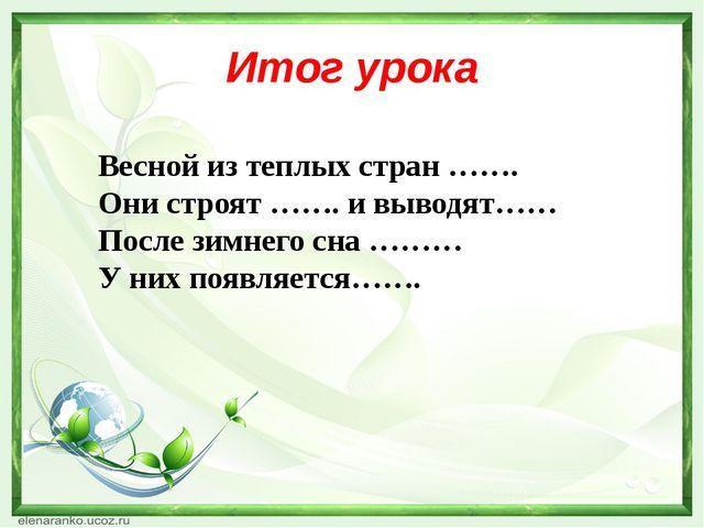 Итог урока Весной из теплых стран ……. Они строят ……. и выводят…… После зимнег...