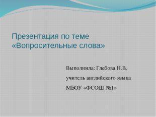 Презентация по теме «Вопросительные слова» Выполнила: Глебова Н.В, учитель ан