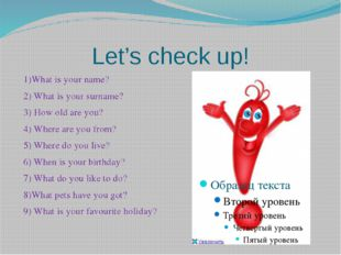 Let's check up! 1)What is your name? 2) What is your surname? 3) How old are